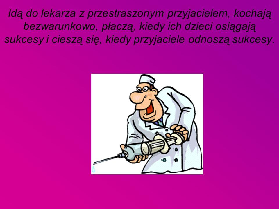 Idą do lekarza z przestraszonym przyjacielem, kochają bezwarunkowo, płaczą, kiedy ich dzieci osiągają sukcesy i cieszą się, kiedy przyjaciele odnoszą