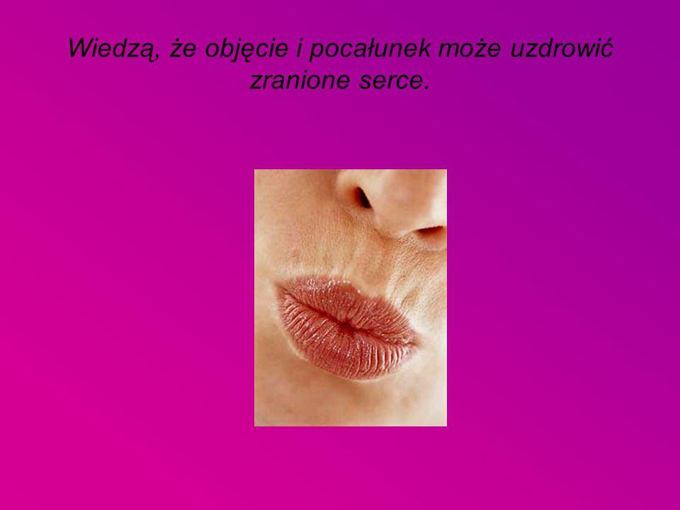 Wiedzą, że objęcie i pocałunek może uzdrowić zranione serce.