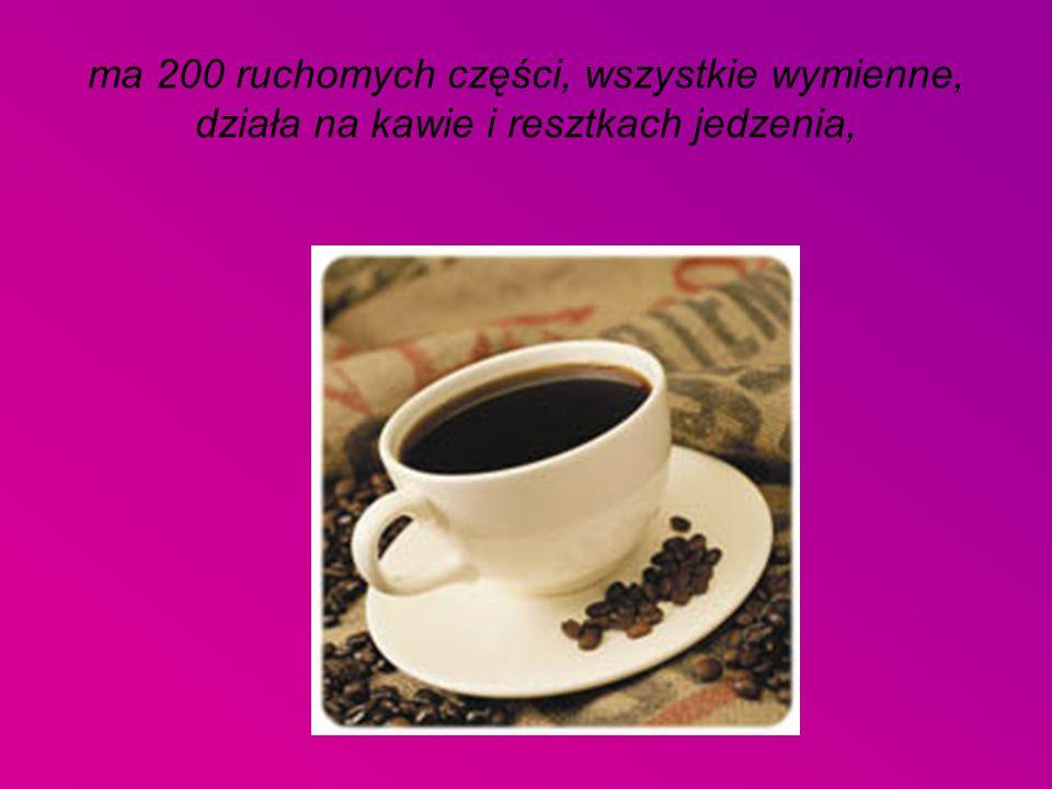 ma 200 ruchomych części, wszystkie wymienne, działa na kawie i resztkach jedzenia,