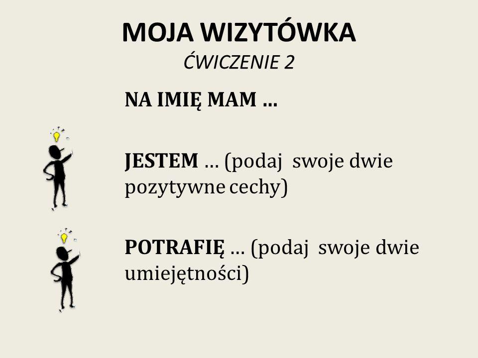 MOJA WIZYTÓWKA ĆWICZENIE 2 NA IMIĘ MAM … JESTEM … (podaj swoje dwie pozytywne cechy) POTRAFIĘ … (podaj swoje dwie umiejętności)