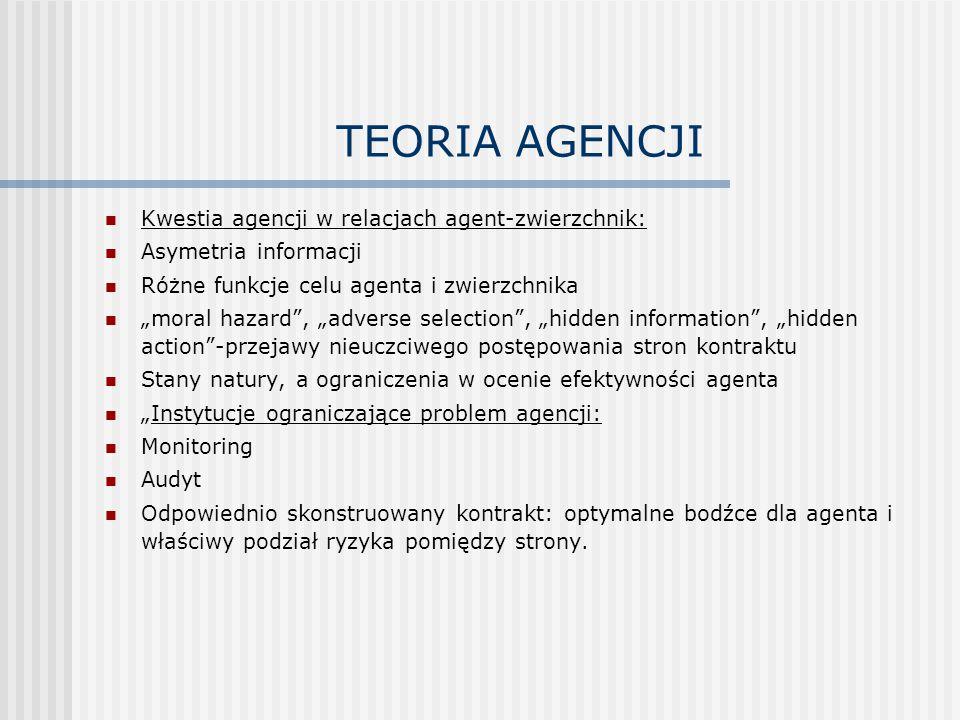 """TEORIA AGENCJI Kwestia agencji w relacjach agent-zwierzchnik: Asymetria informacji Różne funkcje celu agenta i zwierzchnika """"moral hazard , """"adverse selection , """"hidden information , """"hidden action -przejawy nieuczciwego postępowania stron kontraktu Stany natury, a ograniczenia w ocenie efektywności agenta """"Instytucje ograniczające problem agencji: Monitoring Audyt Odpowiednio skonstruowany kontrakt: optymalne bodźce dla agenta i właściwy podział ryzyka pomiędzy strony."""