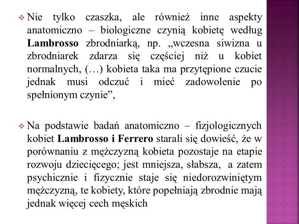 """ Nie tylko czaszka, ale również inne aspekty anatomiczno – biologiczne czynią kobietę według Lambrosso zbrodniarką, np. """"wczesna siwizna u zbrodniare"""