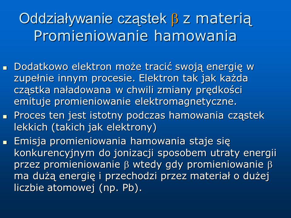 Oddziaływanie cząstek z materią Promieniowanie hamowania Dodatkowo elektron może tracić swoją energię w zupełnie innym procesie. Elektron tak jak ka