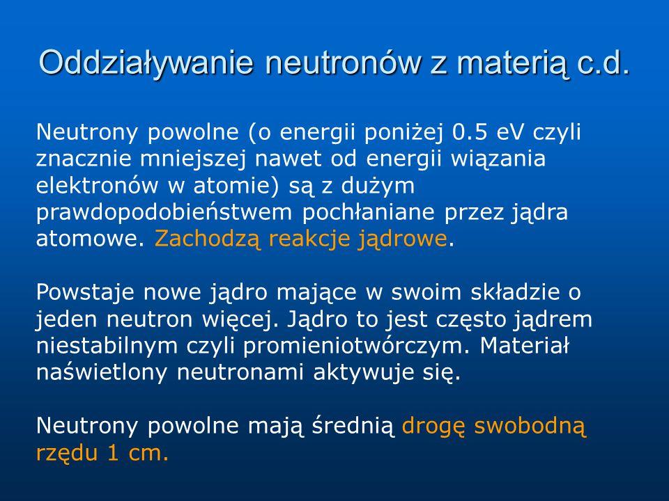 Oddziaływanie neutronów z materią c.d. Neutrony powolne (o energii poniżej 0.5 eV czyli znacznie mniejszej nawet od energii wiązania elektronów w atom