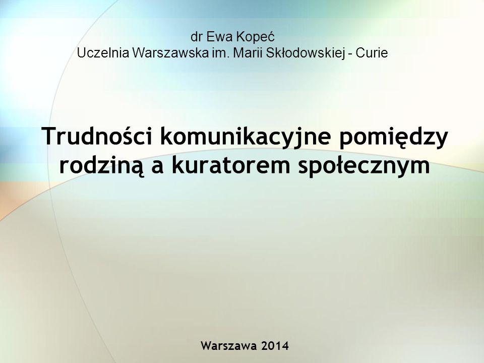 Trudności komunikacyjne pomiędzy rodziną a kuratorem społecznym Warszawa 2014 dr Ewa Kopeć Uczelnia Warszawska im.