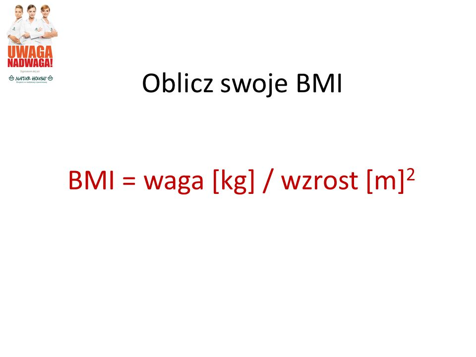 Oblicz swoje BMI BMI = waga [kg] / wzrost [m] 2