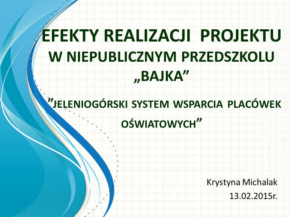 """EFEKTY REALIZACJI PROJEKTU W NIEPUBLICZNYM PRZEDSZKOLU """"BAJKA JELENIOGÓRSKI SYSTEM WSPARCIA PLACÓWEK OŚWIATOWYCH Krystyna Michalak 13.02.2015r."""