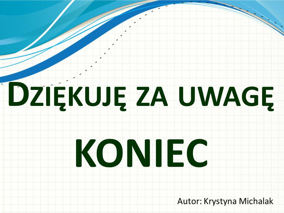 D ZIĘKUJĘ ZA UWAGĘ KONIEC Autor: Krystyna Michalak
