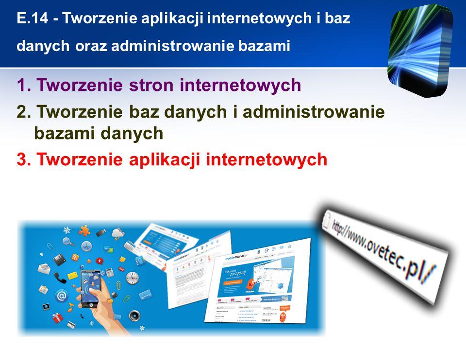 E.14 - Tworzenie aplikacji internetowych i baz danych oraz administrowanie bazami 1. Tworzenie stron internetowych 2. Tworzenie baz danych i administr