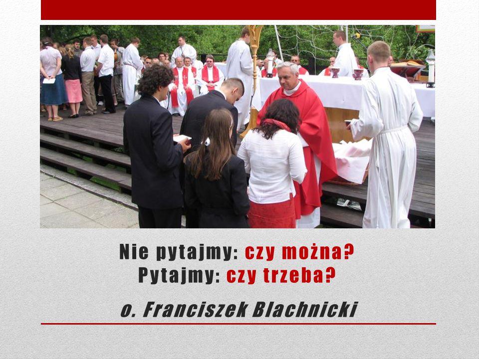 Nie pytajmy: czy można? Pytajmy: czy trzeba? o. Franciszek Blachnicki