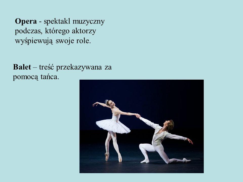 Opera - spektakl muzyczny podczas, którego aktorzy wyśpiewują swoje role. Balet – treść przekazywana za pomocą tańca.