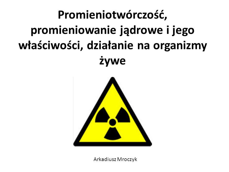 Promieniotwórczość, promieniowanie jądrowe i jego właściwości, działanie na organizmy żywe Arkadiusz Mroczyk