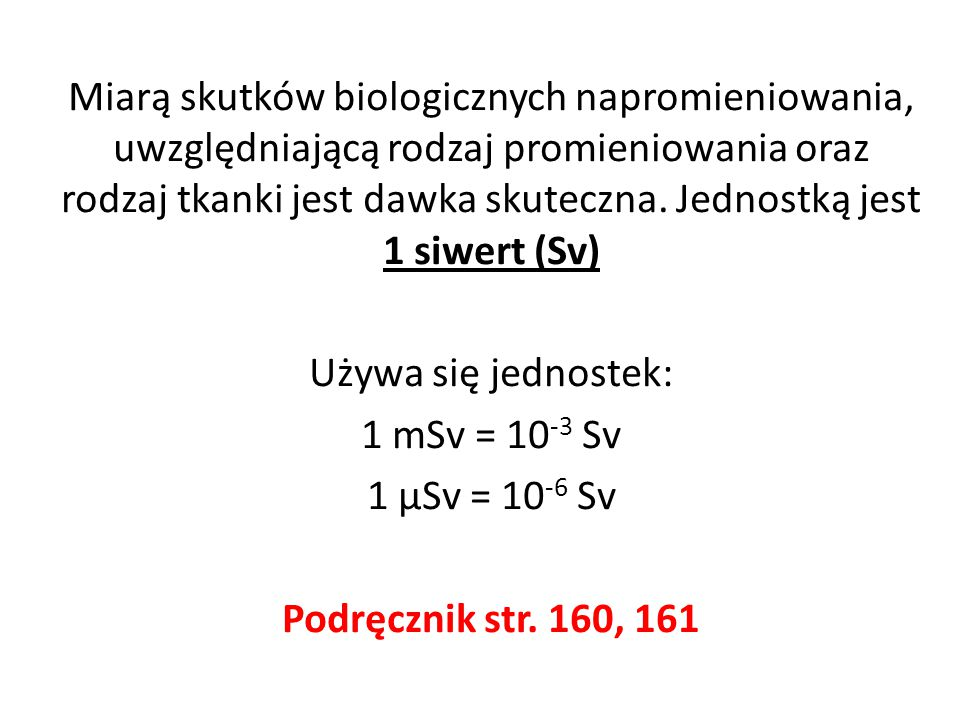 Miarą skutków biologicznych napromieniowania, uwzględniającą rodzaj promieniowania oraz rodzaj tkanki jest dawka skuteczna. Jednostką jest 1 siwert (S