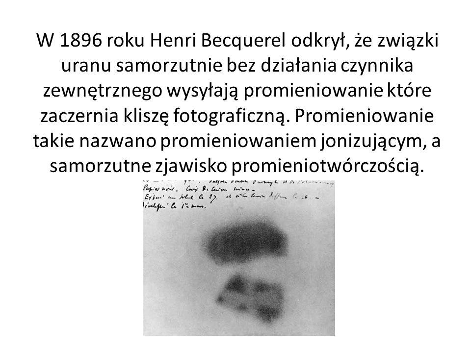 W 1896 roku Henri Becquerel odkrył, że związki uranu samorzutnie bez działania czynnika zewnętrznego wysyłają promieniowanie które zaczernia kliszę fotograficzną.