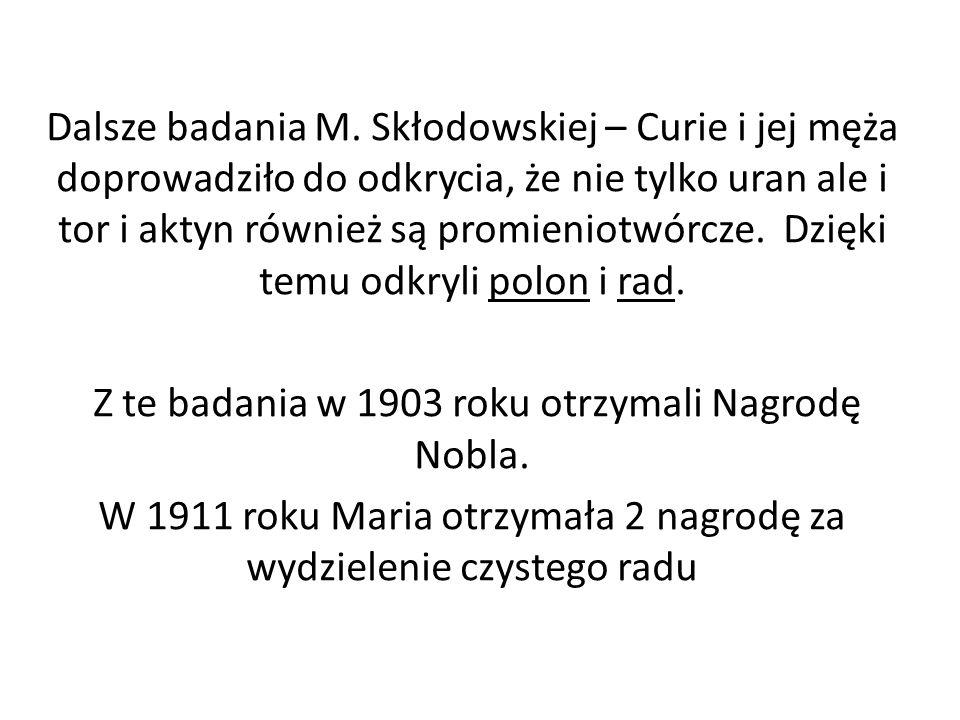 Dalsze badania M. Skłodowskiej – Curie i jej męża doprowadziło do odkrycia, że nie tylko uran ale i tor i aktyn również są promieniotwórcze. Dzięki te