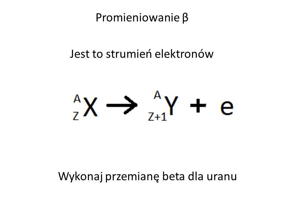 Promieniowanie β Jest to strumień elektronów Wykonaj przemianę beta dla uranu