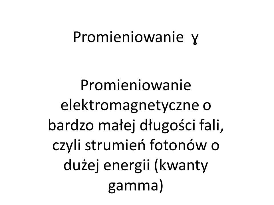 Promieniowanie ɣ Promieniowanie elektromagnetyczne o bardzo małej długości fali, czyli strumień fotonów o dużej energii (kwanty gamma)