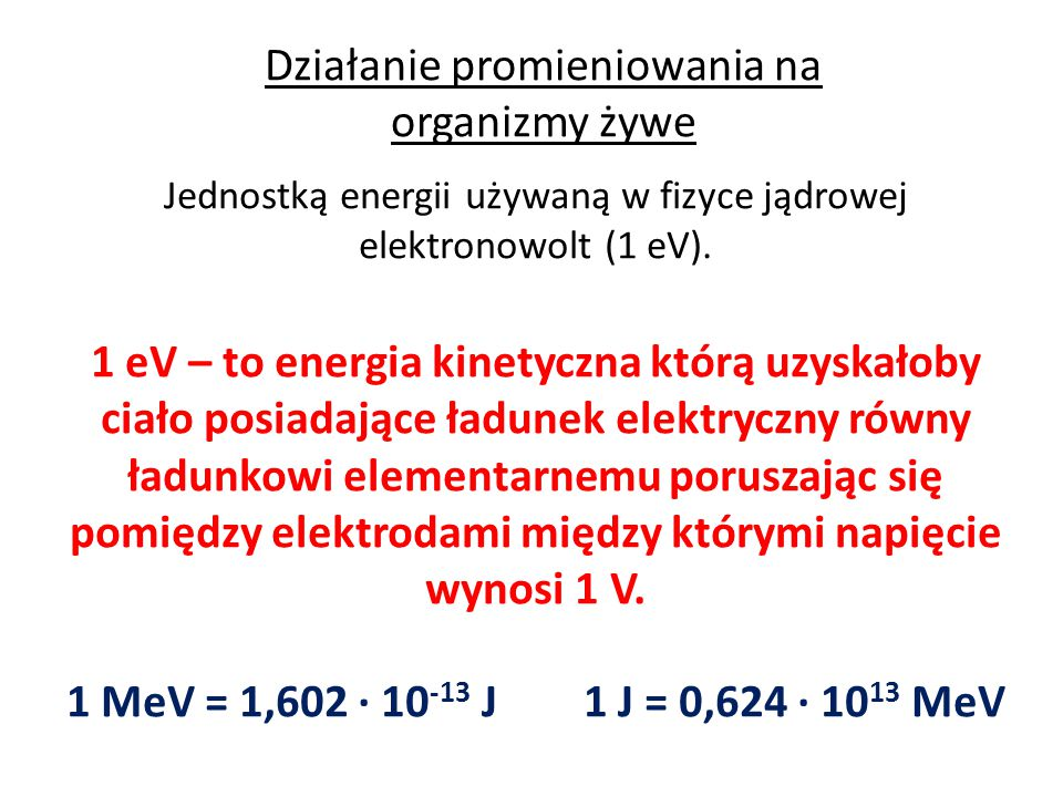 Działanie promieniowania na organizmy żywe Jednostką energii używaną w fizyce jądrowej elektronowolt (1 eV). 1 eV – to energia kinetyczna którą uzyska