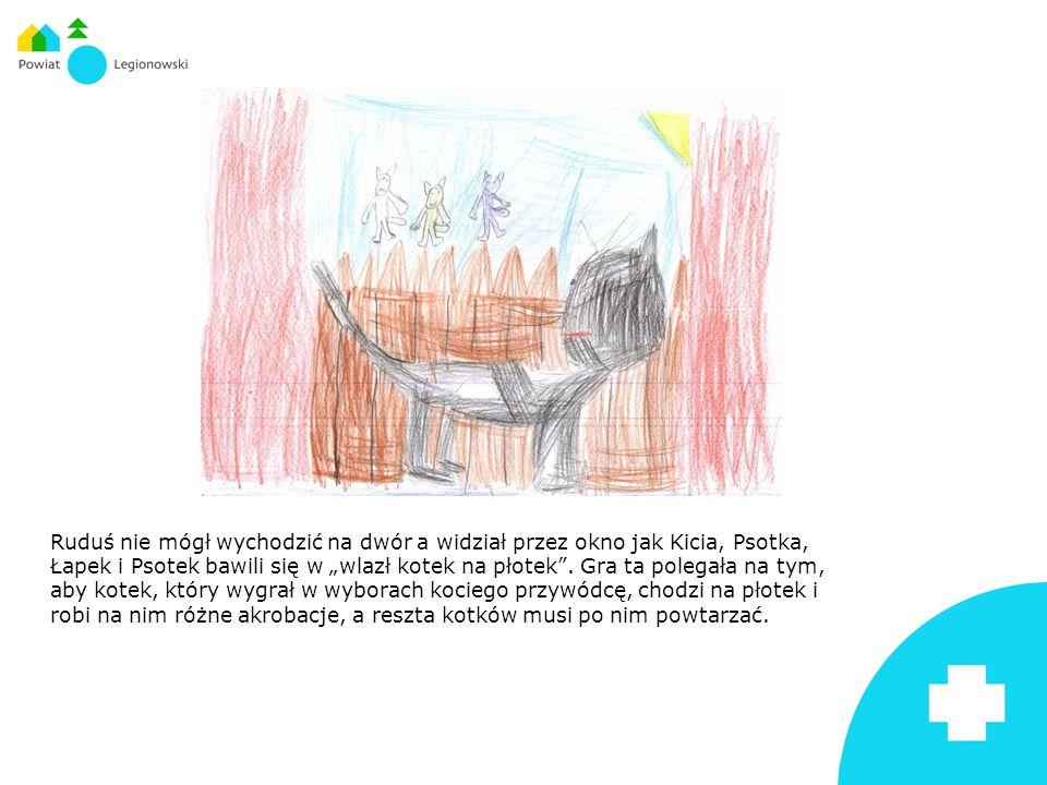"""Ruduś nie mógł wychodzić na dwór a widział przez okno jak Kicia, Psotka, Łapek i Psotek bawili się w """"wlazł kotek na płotek"""". Gra ta polegała na tym,"""