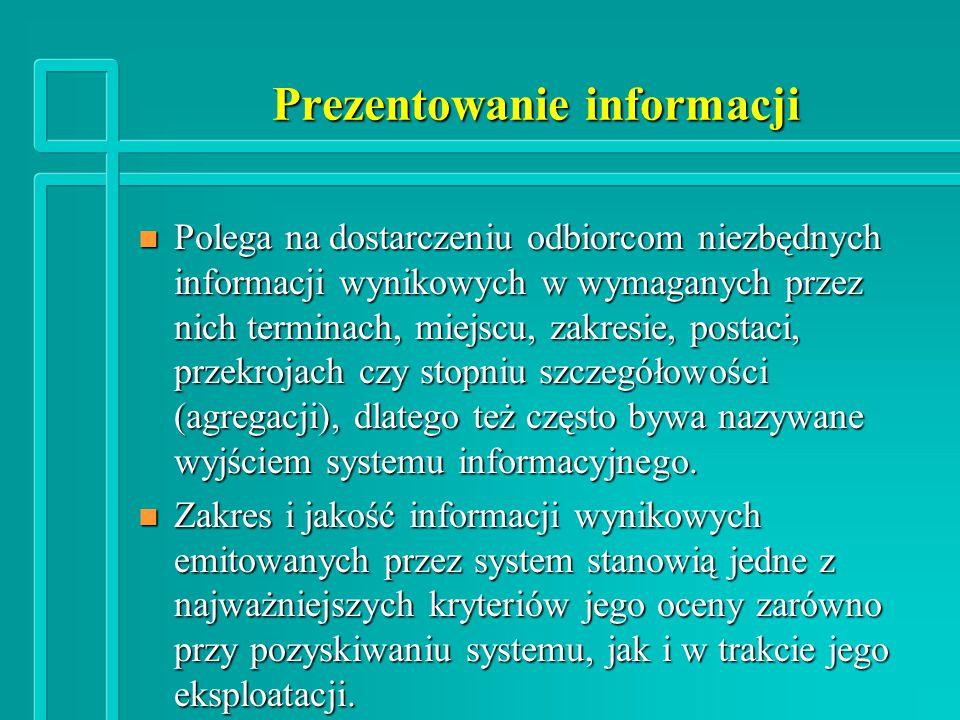 Prezentowanie informacji n Polega na dostarczeniu odbiorcom niezbędnych informacji wynikowych w wymaganych przez nich terminach, miejscu, zakresie, postaci, przekrojach czy stopniu szczegółowości (agregacji), dlatego też często bywa nazywane wyjściem systemu informacyjnego.