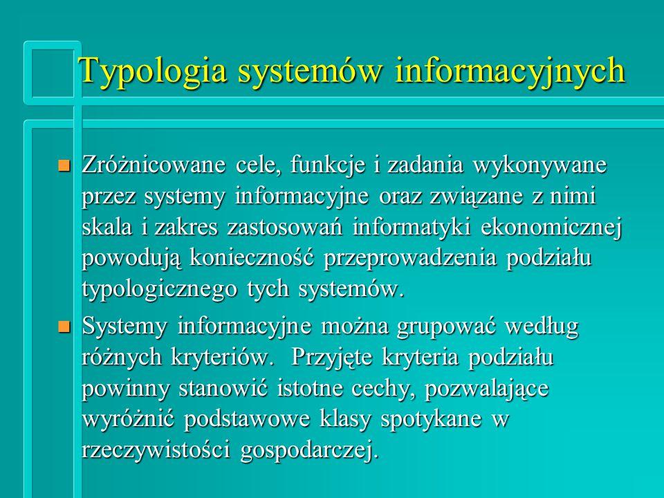 Typologia systemów informacyjnych - kryteria n Skala funkcjonowania systemu n Zakres merytoryczny systemu n Generacja systemu (poziom wspomagania) n Poziom kompleksowości n Stopień integracji n Stopień uniwersalności