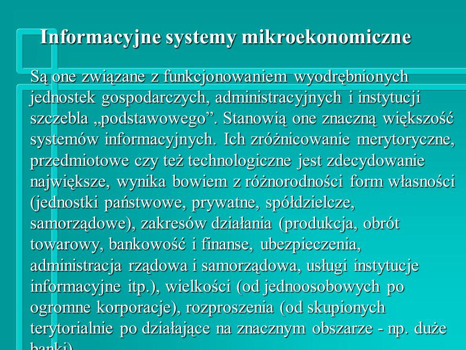Kryterium: zakres merytoryczny Systemy wspomagające: n sferę wytwarzania (produkcji) n logistykę i dystrybucję (zaopatrzenie, gospodarkę materiałową i sprzedaż itp.) n gospodarkę zasobami finansowymi firm (budżetowanie, controlling, analizy finansowe, sprawozdawczość itp.) n zarządzanie i administrowanie (na szczeblach strategicznym, taktycznym i operacyjnym) n obrót towarowy (detaliczny, hurtowy i giełdowy) n bankowość (rachunki bieżące, lokaty, kredyty itp.) n administrację publiczną (ewid.