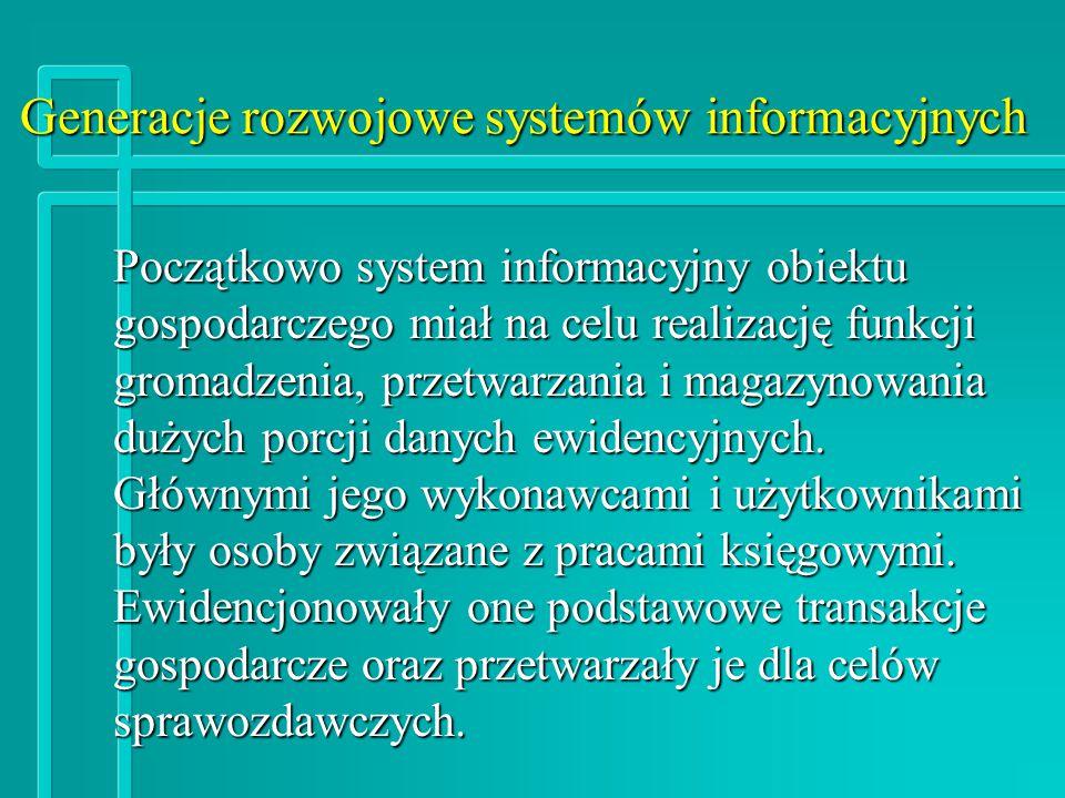 Generacje rozwojowe systemów informacyjnych Początkowo system informacyjny obiektu gospodarczego miał na celu realizację funkcji gromadzenia, przetwarzania i magazynowania dużych porcji danych ewidencyjnych.
