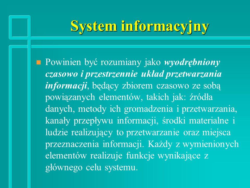 System informacyjny n n Powinien być rozumiany jako wyodrębniony czasowo i przestrzennie układ przetwarzania informacji, będący zbiorem czasowo ze sobą powiązanych elementów, takich jak: źródła danych, metody ich gromadzenia i przetwarzania, kanały przepływu informacji, środki materialne i ludzie realizujący to przetwarzanie oraz miejsca przeznaczenia informacji.