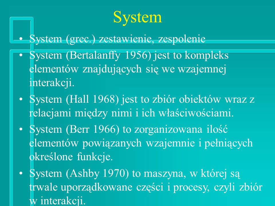 System System (grec.) zestawienie, zespolenie System (Bertalanffy 1956) jest to kompleks elementów znajdujących się we wzajemnej interakcji.