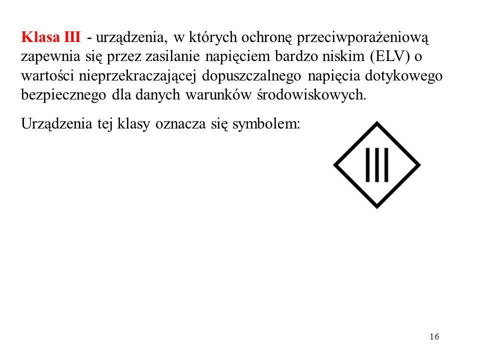 16 Klasa III - urządzenia, w których ochronę przeciwporażeniową zapewnia się przez zasilanie napięciem bardzo niskim (ELV) o wartości nieprzekraczając