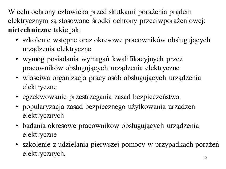 9 W celu ochrony człowieka przed skutkami porażenia prądem elektrycznym są stosowane środki ochrony przeciwporażeniowej: nietechniczne takie jak: szko