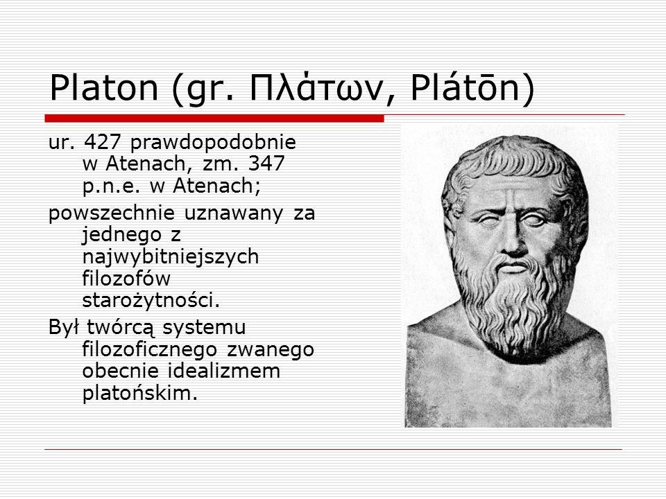 Platon (gr. Πλάτων, Plátōn) ur. 427 prawdopodobnie w Atenach, zm. 347 p.n.e. w Atenach; powszechnie uznawany za jednego z najwybitniejszych filozofów