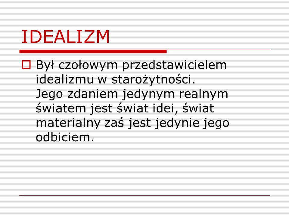 IDEALIZM  Był czołowym przedstawicielem idealizmu w starożytności. Jego zdaniem jedynym realnym światem jest świat idei, świat materialny zaś jest je
