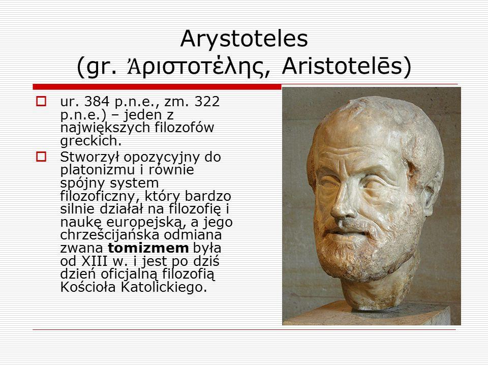 Arystoteles (gr. Ἀ ριστοτέλης, Aristotelēs)  ur. 384 p.n.e., zm. 322 p.n.e.) – jeden z największych filozofów greckich.  Stworzył opozycyjny do plat