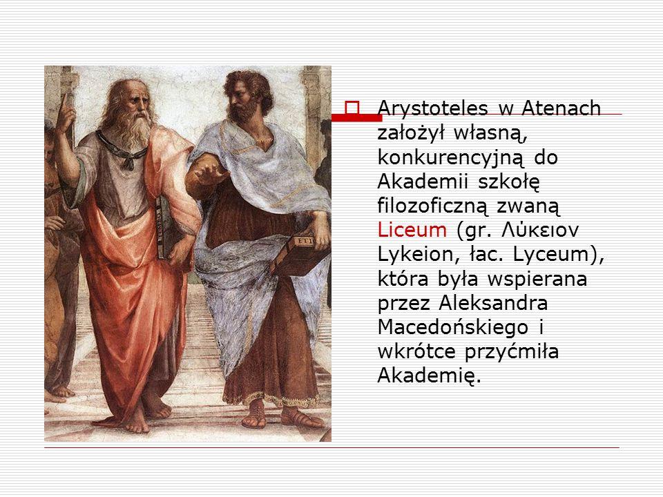  Arystoteles w Atenach założył własną, konkurencyjną do Akademii szkołę filozoficzną zwaną Liceum (gr. Λύκειον Lykeion, łac. Lyceum), która była wspi