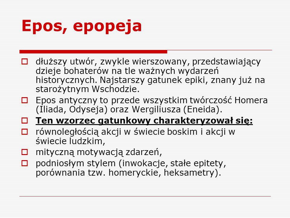 Epos, epopeja  dłuższy utwór, zwykle wierszowany, przedstawiający dzieje bohaterów na tle ważnych wydarzeń historycznych. Najstarszy gatunek epiki, z
