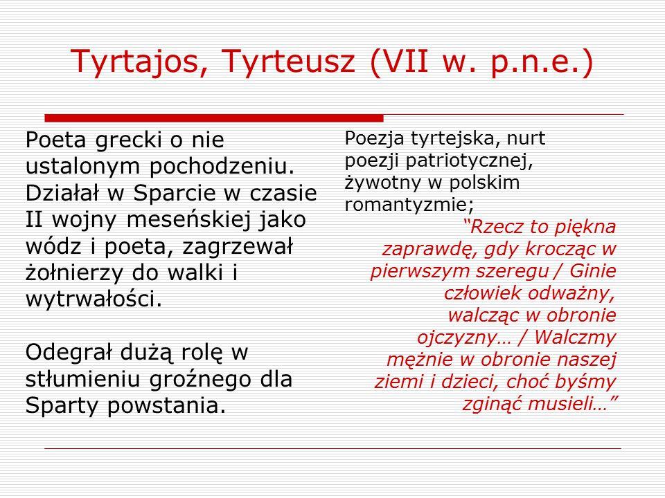 Tyrtajos, Tyrteusz (VII w. p.n.e.) Poeta grecki o nie ustalonym pochodzeniu. Działał w Sparcie w czasie II wojny meseńskiej jako wódz i poeta, zagrzew