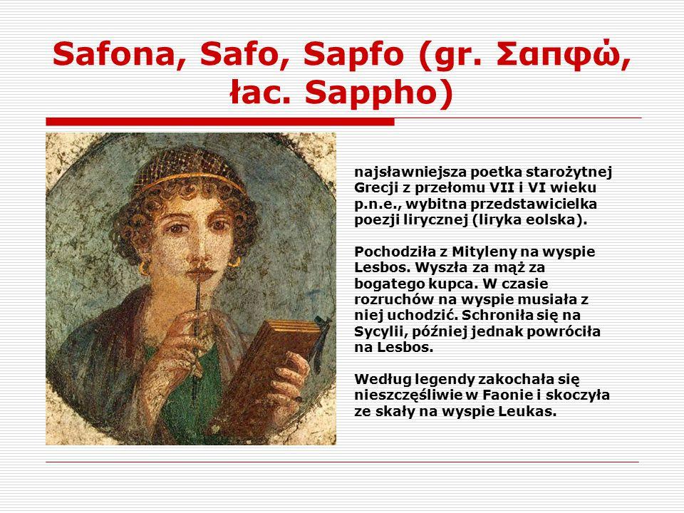 Safona, Safo, Sapfo (gr. Σαπφώ, łac. Sappho) najsławniejsza poetka starożytnej Grecji z przełomu VII i VI wieku p.n.e., wybitna przedstawicielka poezj