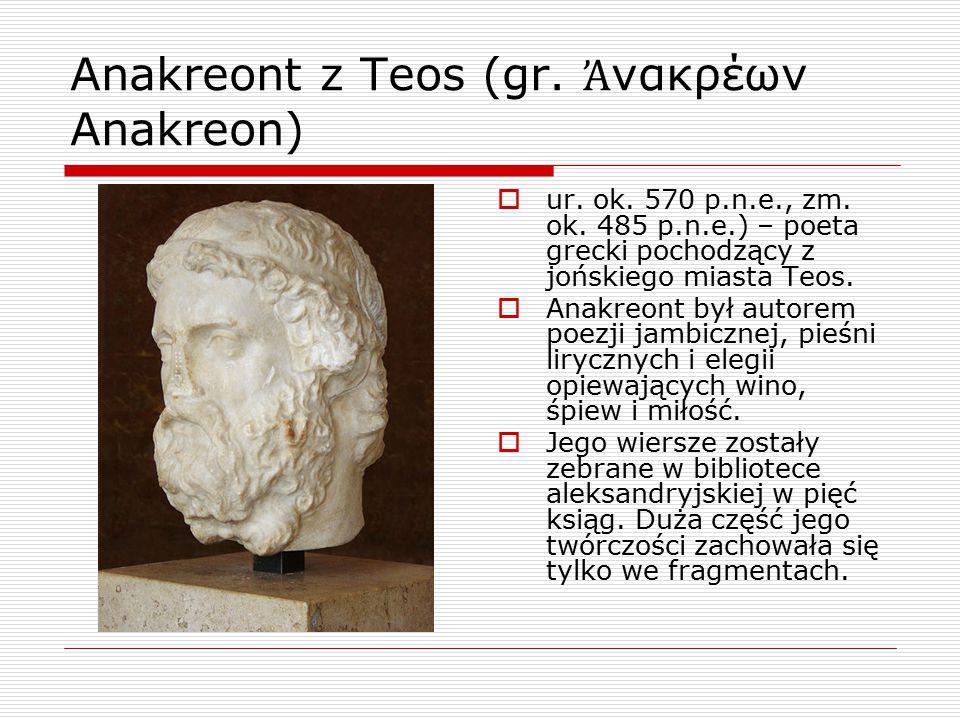Anakreont z Teos (gr. Ἀ νακρέων Anakreon)  ur. ok. 570 p.n.e., zm. ok. 485 p.n.e.) – poeta grecki pochodzący z jońskiego miasta Teos.  Anakreont był