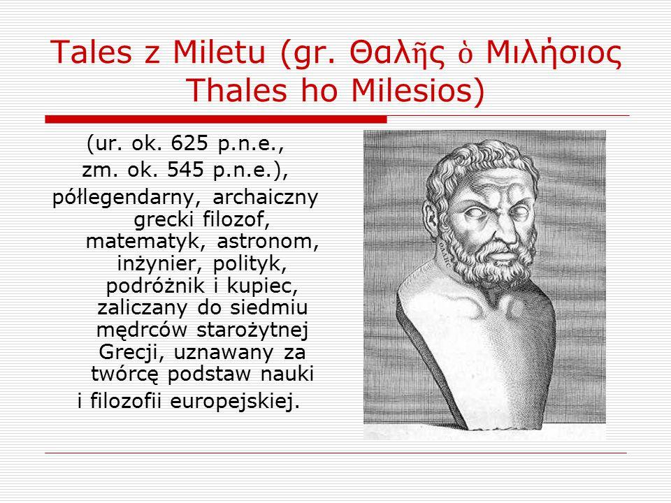Tales z Miletu (gr. Θαλ ῆ ς ὁ Μιλήσιος Thales ho Milesios) (ur. ok. 625 p.n.e., zm. ok. 545 p.n.e.), półlegendarny, archaiczny grecki filozof, matemat