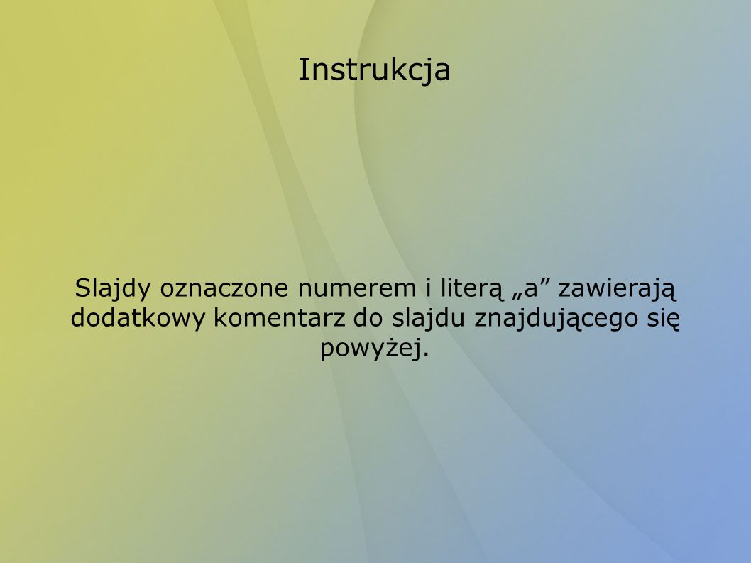 """Instrukcja Slajdy oznaczone numerem i literą """"a zawierają dodatkowy komentarz do slajdu znajdującego się powyżej."""