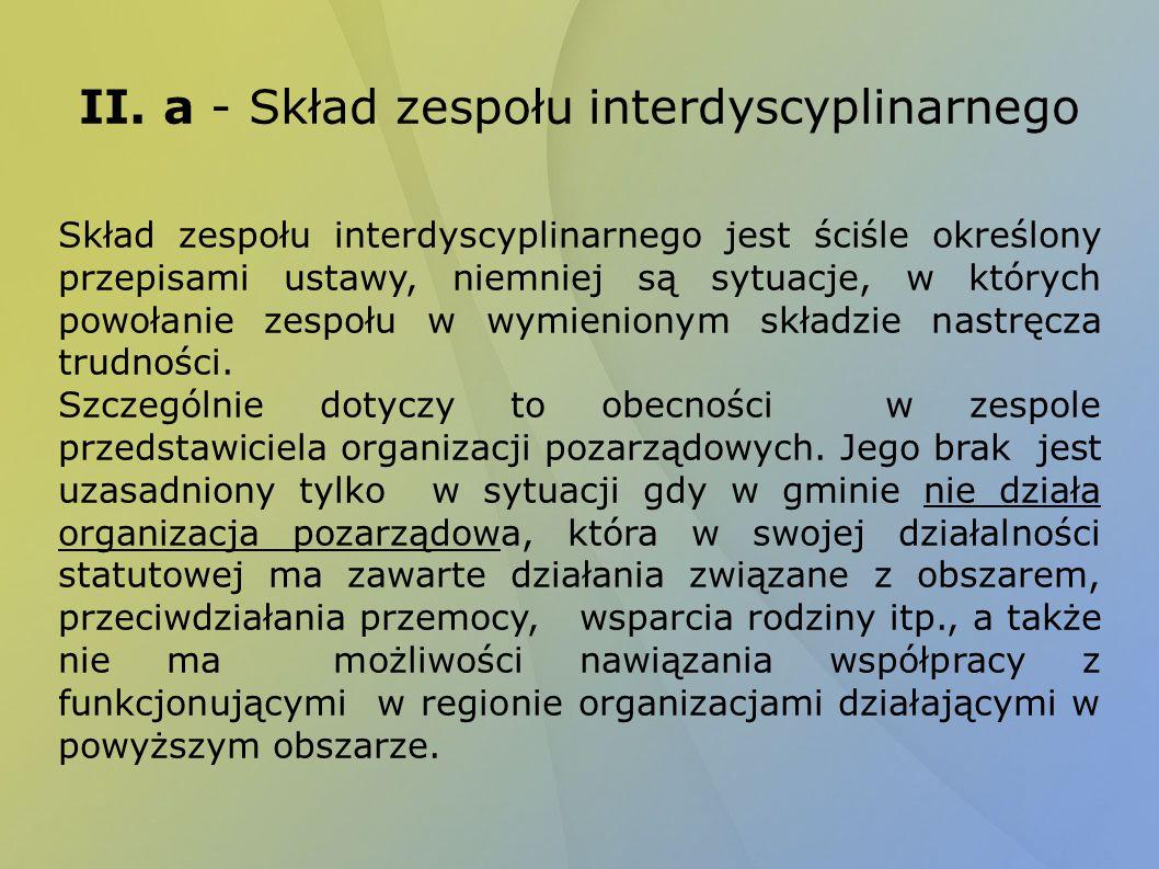 II. a - Skład zespołu interdyscyplinarnego Skład zespołu interdyscyplinarnego jest ściśle określony przepisami ustawy, niemniej są sytuacje, w których