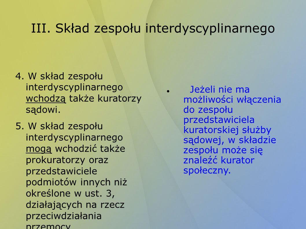 III. Skład zespołu interdyscyplinarnego 4. W skład zespołu interdyscyplinarnego wchodzą także kuratorzy sądowi. 5. W skład zespołu interdyscyplinarneg