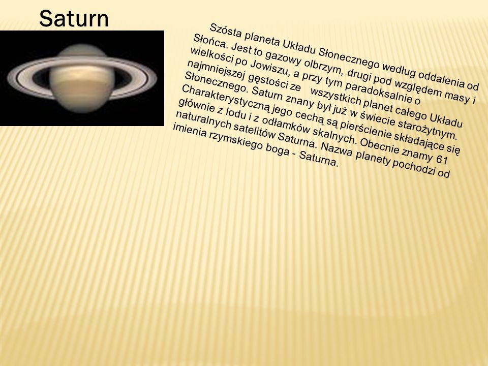 Saturn Szósta planeta Układu Słonecznego według oddalenia od Słońca. Jest to gazowy olbrzym, drugi pod względem masy i wielkości po Jowiszu, a przy ty