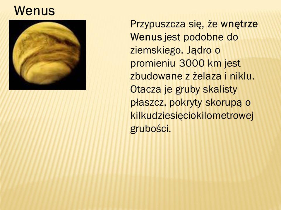 Wenus Przypuszcza się, że wnętrze Wenus jest podobne do ziemskiego. Jądro o promieniu 3000 km jest zbudowane z żelaza i niklu. Otacza je gruby skalist