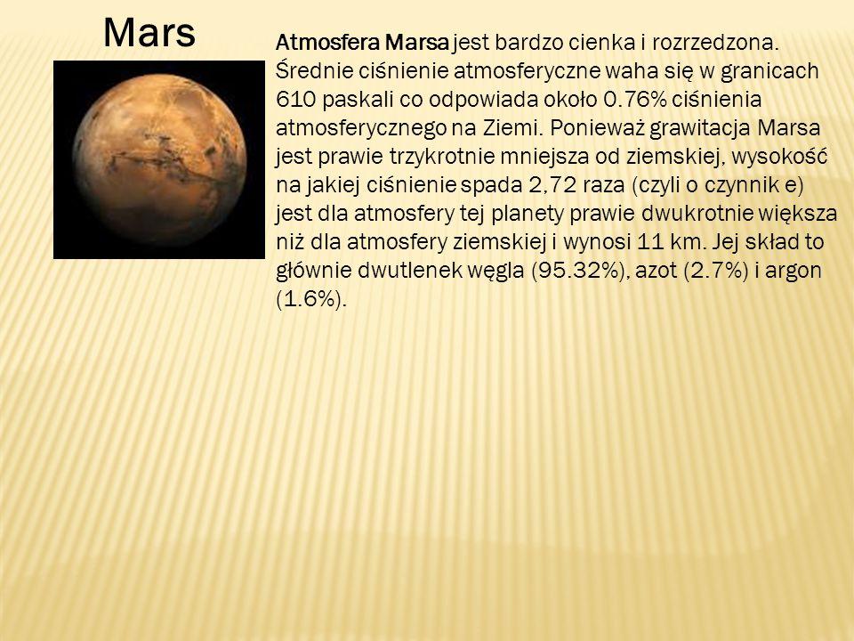 Atmosfera Marsa jest bardzo cienka i rozrzedzona. Średnie ciśnienie atmosferyczne waha się w granicach 610 paskali co odpowiada około 0.76% ciśnienia