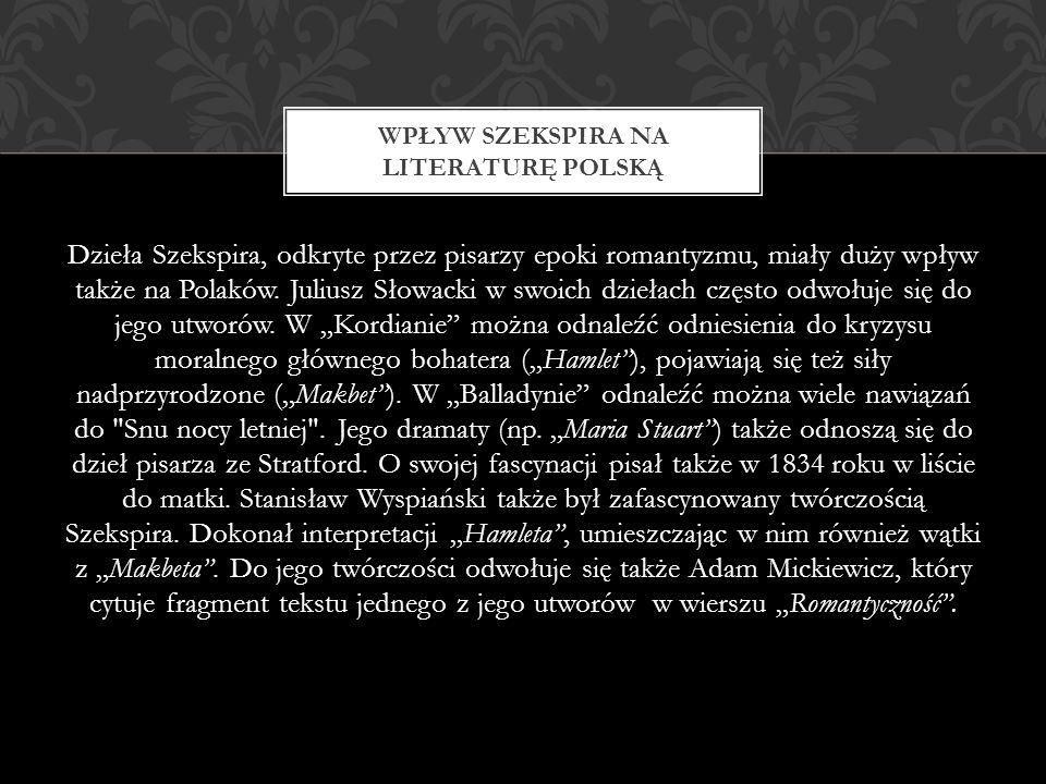 Dzieła Szekspira, odkryte przez pisarzy epoki romantyzmu, miały duży wpływ także na Polaków. Juliusz Słowacki w swoich dziełach często odwołuje się do