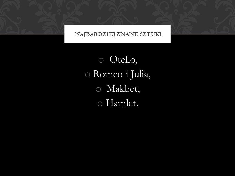 o Otello, o Romeo i Julia, o Makbet, o Hamlet. NAJBARDZIEJ ZNANE SZTUKI