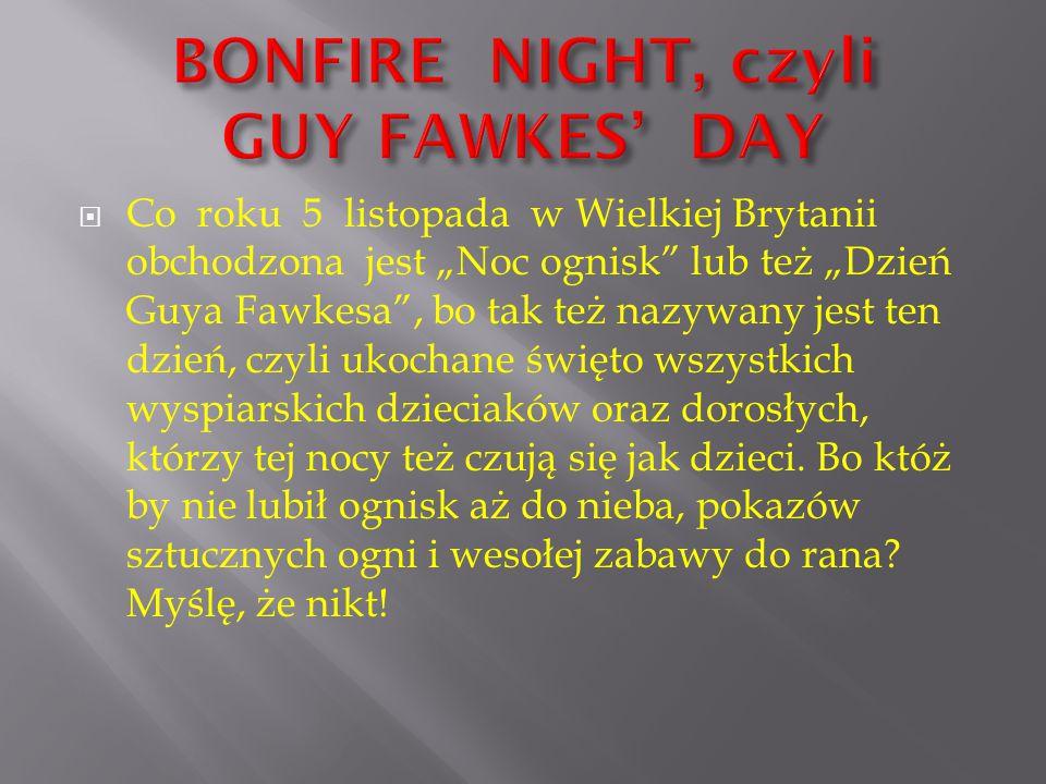 """ Co roku 5 listopada w Wielkiej Brytanii obchodzona jest """"Noc ognisk"""" lub też """"Dzień Guya Fawkesa"""", bo tak też nazywany jest ten dzień, czyli ukochan"""
