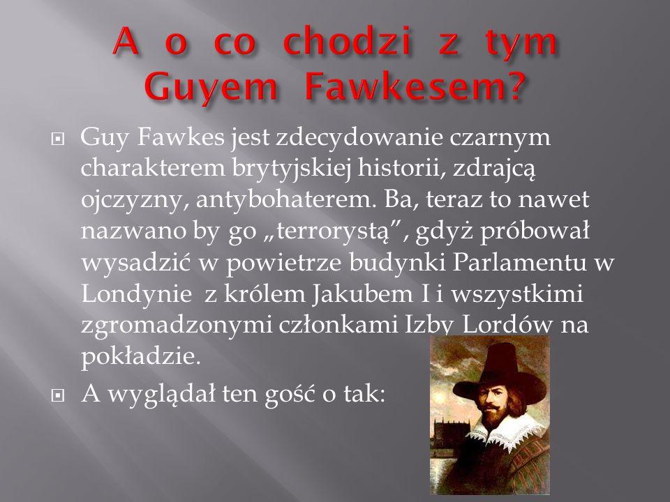 """ Guy Fawkes jest zdecydowanie czarnym charakterem brytyjskiej historii, zdrajcą ojczyzny, antybohaterem. Ba, teraz to nawet nazwano by go """"terrorystą"""